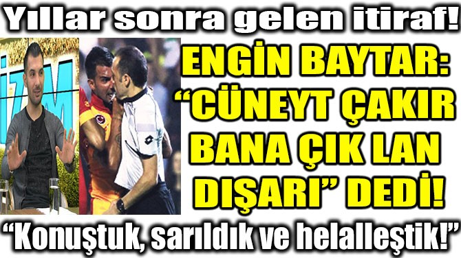 """ENGİN BAYTAR:  """"CÜNEYT ÇAKIR  BANA ÇIK LAN  DIŞARI"""" DEDİ!"""