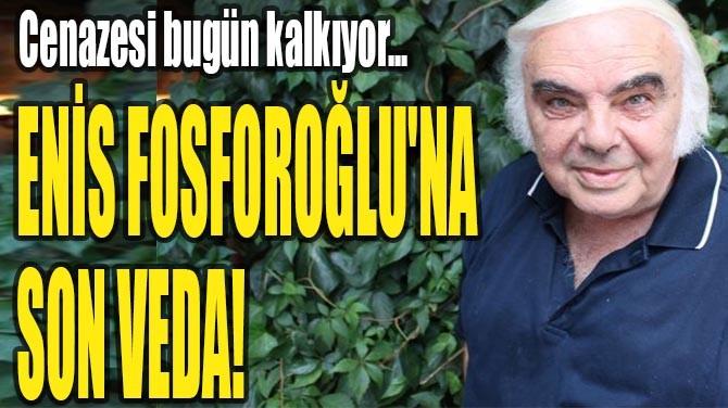 ENİS FOSFOROĞLU'NA SON VEDA!