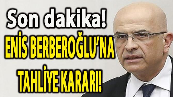 YARGITAY'DAN ENİS BERBEROĞLU'NA TAHLİYE KARARI!