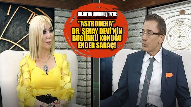 """ASTRODEHA"" DR. ŞENAY DEVİ'NİN BUGÜNKİ KONUĞU ENDER SARAÇ!"