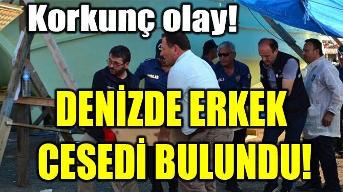 DENİZDE ERKEK  CESEDİ BULUNDU!