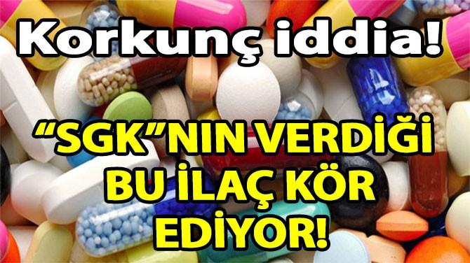 """""""SGK""""NIN VERDİĞİ BU İLAÇ KÖR EDİYOR!"""