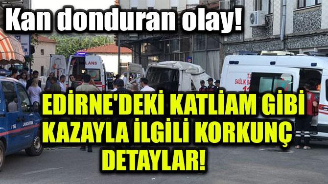 EDİRNE'DEKİ KATLİAM GİBİ KAZAYLA İLGİLİ KORKUNÇ DETAYLAR!