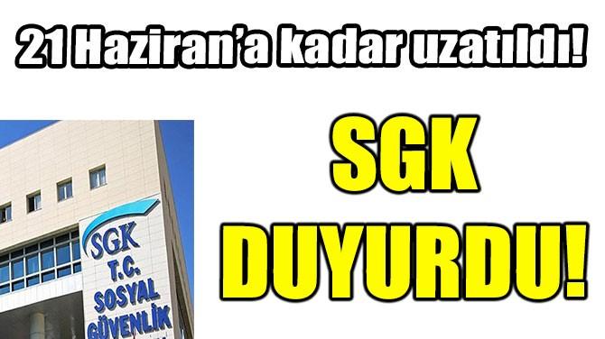 SGK DUYURDU! 21 HAZİRAN'A KADAR UZATILDI!