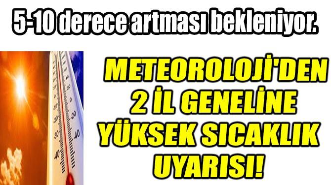 METEOROLOJİ'DEN 2 İL GENELİNE YÜKSEK SICAKLIK UYARISI!