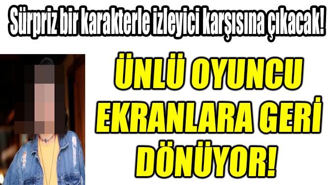 ÜNLÜ OYUNCU EKRANLARA GERİ DÖNÜYOR!
