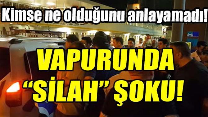 KADIKÖY-EMİNÖNÜ VAPURUNDA 'SİLAH' ŞOKU!