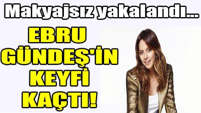 EBRU GÜNDEŞ'İN KEYFİ KAÇTI!