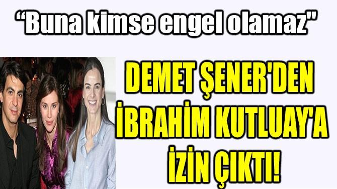 DEMET ŞENER'DEN İBRAHİM KUTLUAY'A İZİN ÇIKTI!