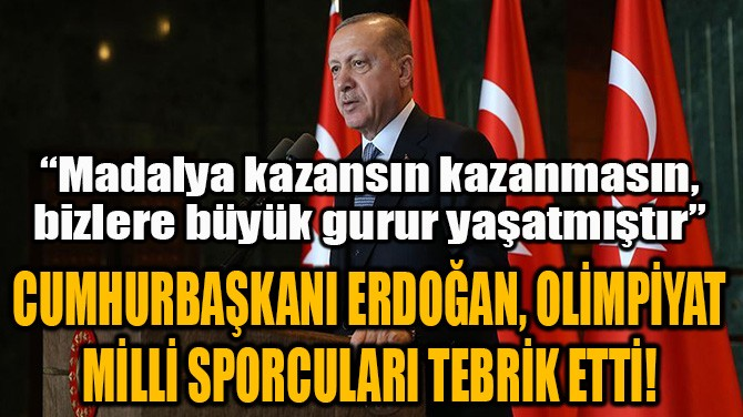 CUMHURBAŞKANI ERDOĞAN, OLİMPİYAT MİLLİ SPORCULARI TEBRİK ETTİ!