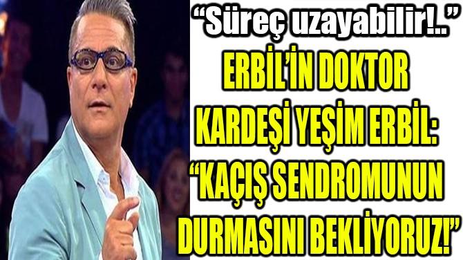 """YEŞİM ERBİL: """"KAÇIŞ SENDROMUNUN DURMASINI BEKLİYORUZ!"""""""