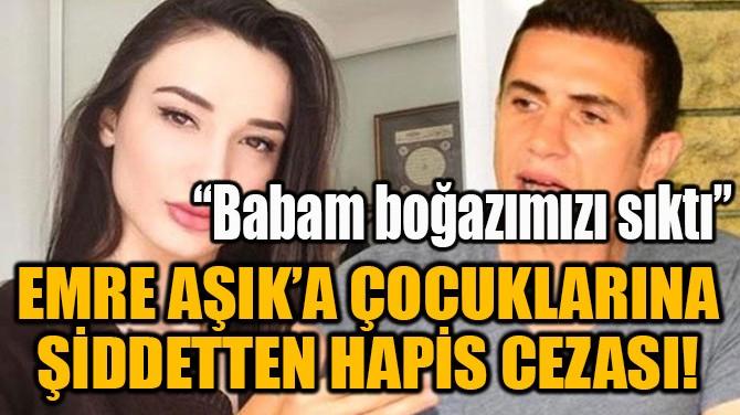 EMRE AŞIK'A ÇOCUKLARINA ŞİDDETTEN HAPİS CEZASI!