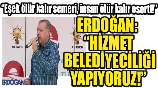 """ERDOĞAN: """"HİZMET BELEDİYECİLİĞİ YAPIYORUZ!"""""""