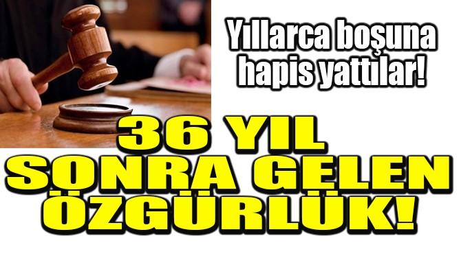 36 YIL SONRA GELEN ÖZGÜRLÜK!
