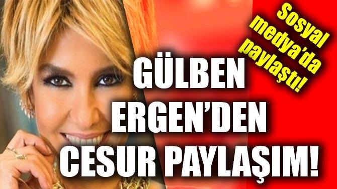 GÜLBEN ERGEN'DEN CESUR PAYLAŞIM!