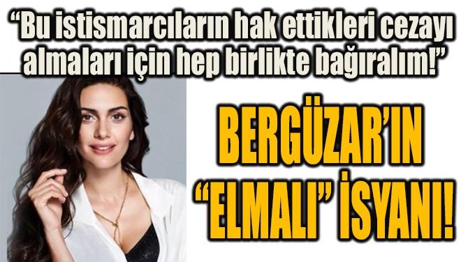 """BERGÜZAR'IN """"ELMALI"""" İSYANI!"""