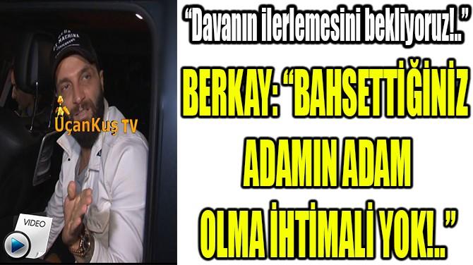 """BERKAY: """"BAHSETTİĞİNİZ  ADAMIN ADAM OLMA İHTİMALİ YOK!.."""""""