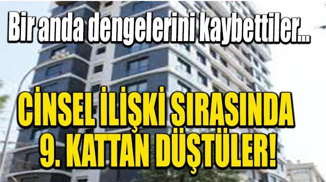 CİNSEL İLİŞKİ SIRASINDA 9. KATTAN DÜŞTÜLER!