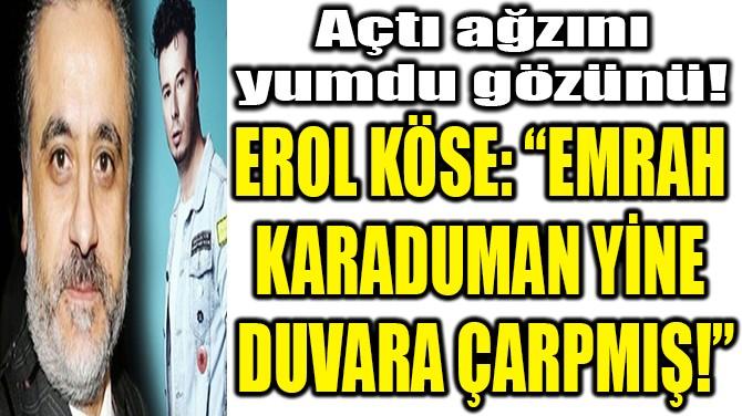"EROL KÖSE: ""EMRAH  KARADUMAN YİNE  DUVARA ÇARPMIŞ!"""