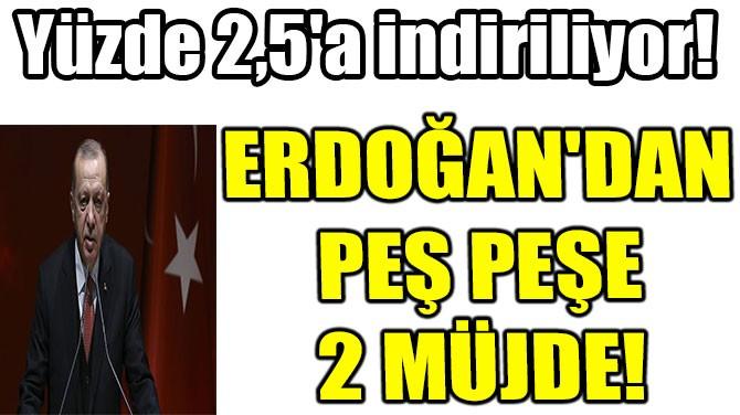 CUMHURBAŞKANI ERDOĞAN'DAN PEŞ PEŞE 2 MÜJDE!