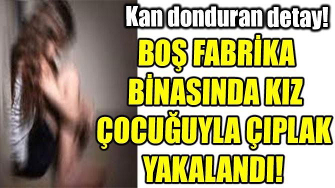 BOŞ FABRİKA  BİNASINDA KIZ  ÇOCUĞUYLA ÇIPLAK  YAKALANDI!