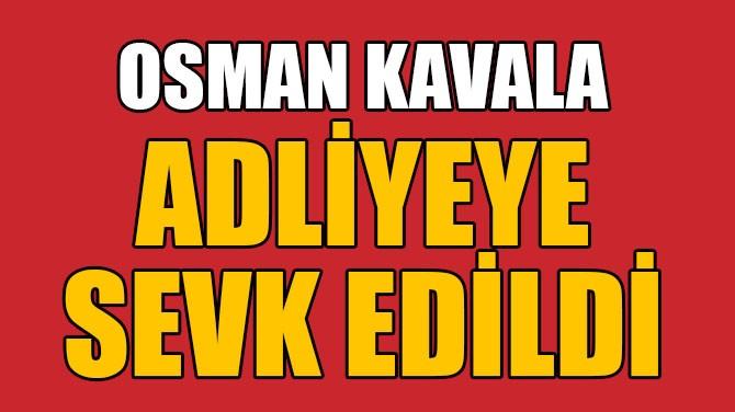 OSMAN KAVALA ADLİYEYE SEVK EDİLDİ
