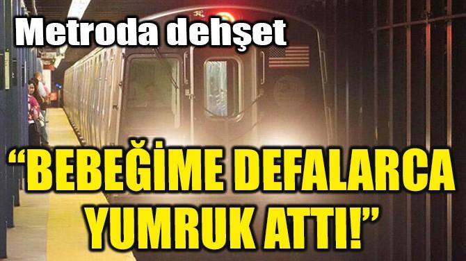 """""""BEBEĞİME DEFALARCA YUMRUK ATTI!"""""""