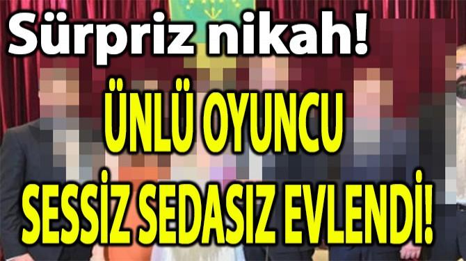 ÜNLÜ OYUNCU SESSİZ SEDASIZ EVLENDİ!