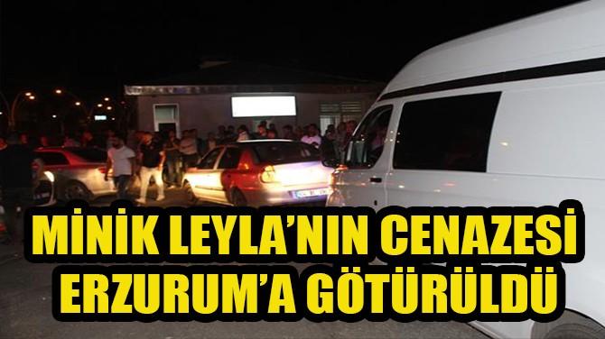 MİNİK LEYLA'NIN CENAZESİ ERZURUM'A GÖTÜRÜLDÜ!..