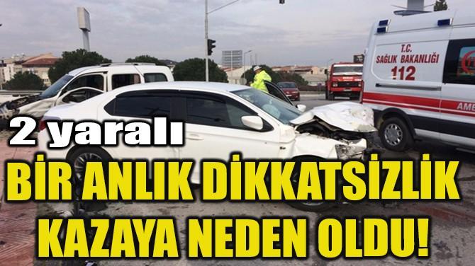 BİR ANLIK DİKKATSİZLİK KAZAYA NEDEN OLDU!