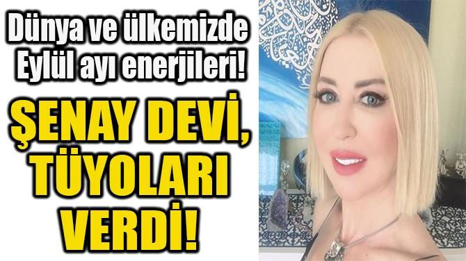 ŞENAY DEVİ,  TÜYOLARI  VERDİ!