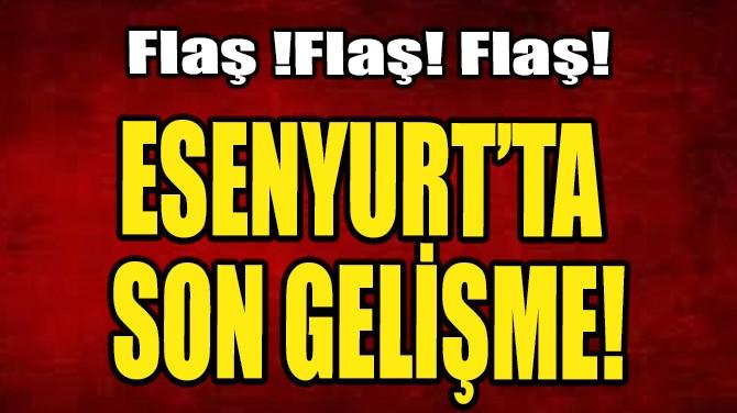 ESENYURT'TA SON GELİŞME!