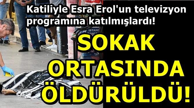 SOKAK ORTASINDA ÖLDÜRÜLDÜ!