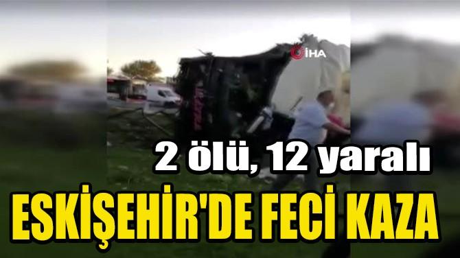 ESKİŞEHİR'DE FECİ KAZA