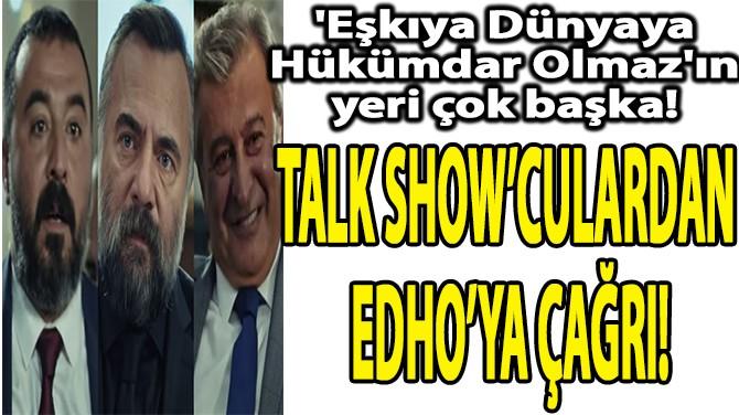 TALK SHOW'CULARDAN EDHO'YA ÇAĞRI!