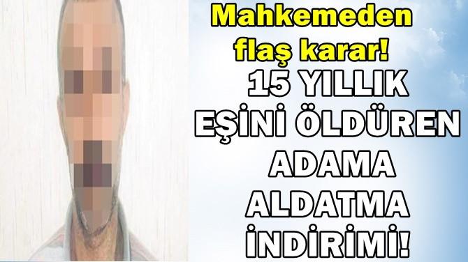 15 YILLIK EŞİNİ ÖLDÜREN ADAMA ALDATMA İNDİRİMİ!