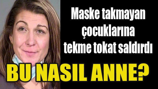 MASKE TAKMAYAN ÇOCUKLARINA TEKME TOKAT SALDIRDI