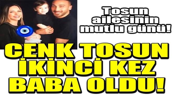 CENK TOSUN İKİNCİ KEZ BABA OLDU!