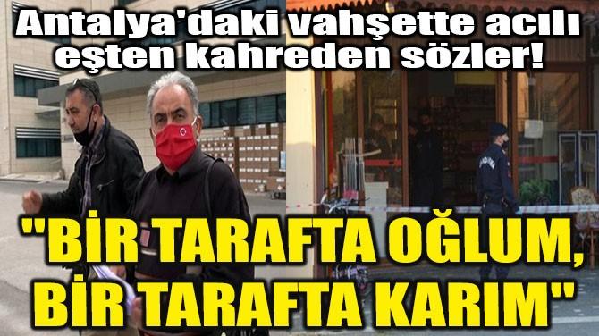 ANTALYA'DAKİ VAHŞETTE ACILI EŞTEN KAHREDEN SÖZLER!