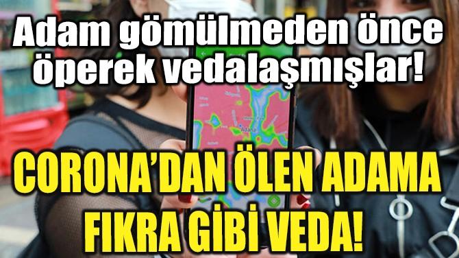 CORONA'DAN ÖLEN ADAMA FIKRA GİBİ VEDA! 'HEPSİ VİRÜSE YAKALANDI'