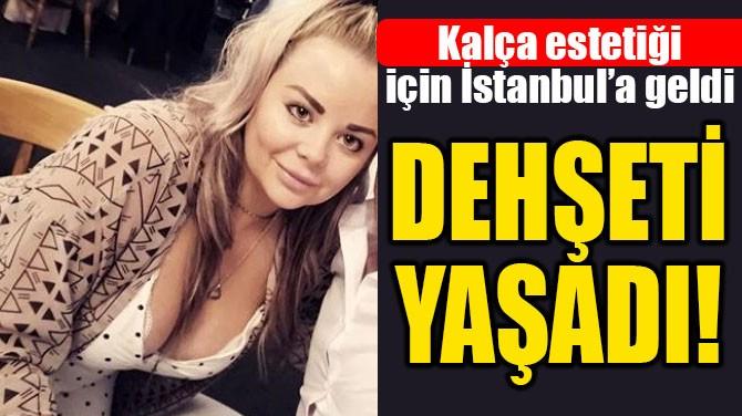 KALÇA ESTETİĞİ İÇİN GELDİĞİ İSTANBUL'DA DEHŞETİ YAŞADI