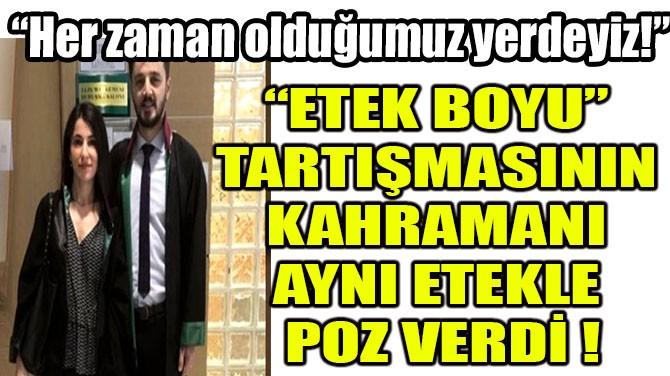 """""""ETEK BOYU"""" TARTIŞMASININ KAHRAMANI AYNI ETEKLE  POZ VERDİ"""