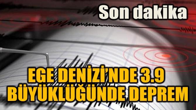SON DAKİKA: EGE DENİZİ'NDE 3,9 BÜYÜKLÜĞÜNDE DEPREM!