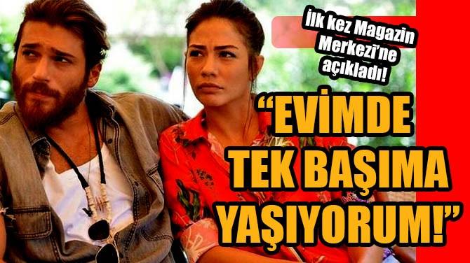 """MAGAZİN MERKEZİ'NDE AÇIKLADI! """"EVİMDE TEK BAŞIMA YAŞIYORUM!"""""""