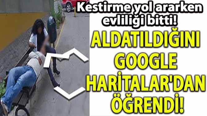 ALDATILDIĞINI GOOGLE HARİTALAR'DAN ÖĞRENDİ!