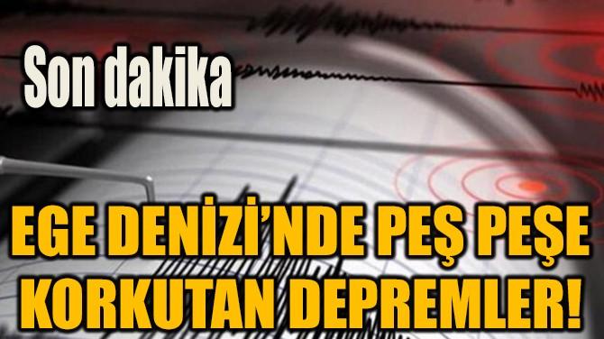 EGEDENİZİ'NDE PEŞ PEŞE KORKUTAN DEPREMLER!