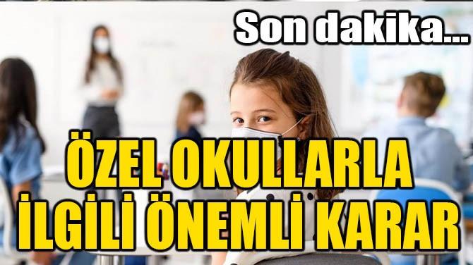 ÖZEL OKULLARLA İLGİLİ ÖNEMLİ KARAR!