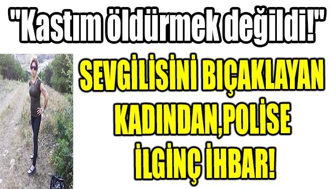SEVGİLİSİNİ BIÇAKLAYAN KADINDAN, POLİSE İLGİNÇ İHBAR!