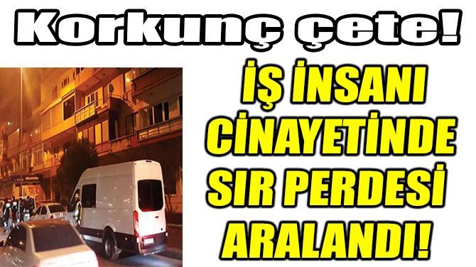 İŞ İNSANI CİNAYETİNDE SIR PERDESİ ARALANDI!