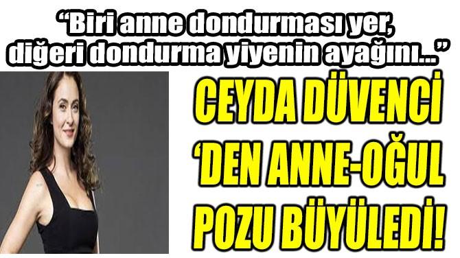 CEYDA DÜVENCİ 'DEN ANNE-OĞUL POZU BÜYÜLEDİ!